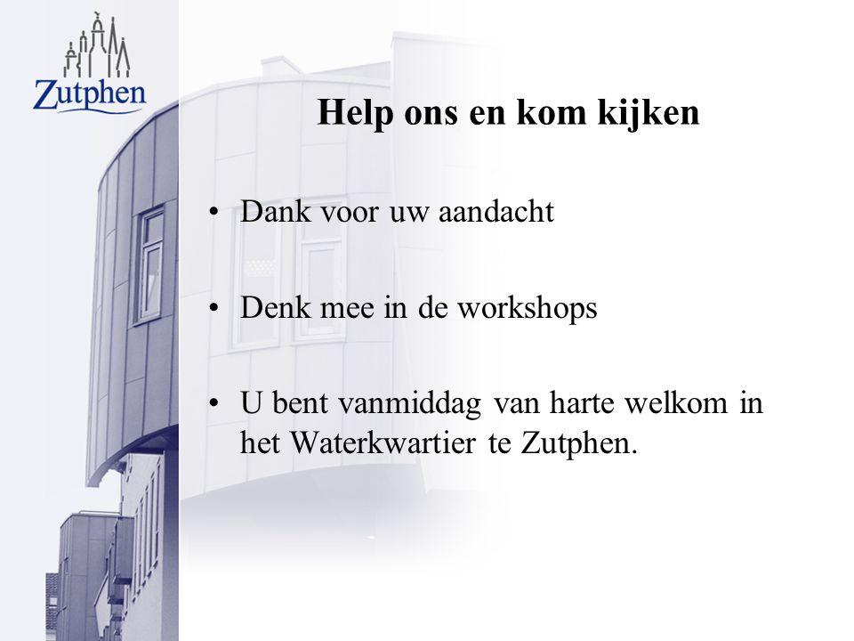 Help ons en kom kijken Dank voor uw aandacht Denk mee in de workshops U bent vanmiddag van harte welkom in het Waterkwartier te Zutphen.