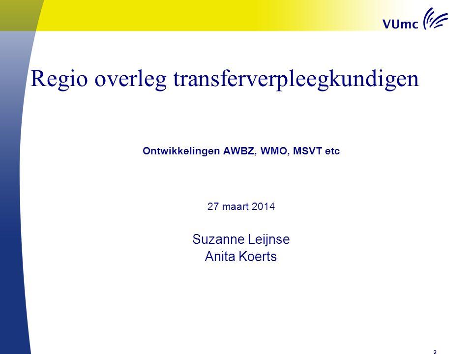 Regio overleg transferverpleegkundigen AWBZ, Ontwikkelingen AWBZ, WMO, MSVT etc 27 maart 2014 Suzanne Leijnse Anita Koerts 2