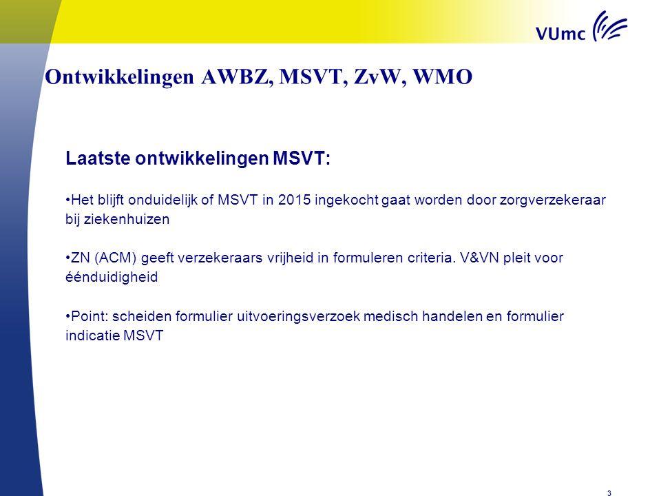 Ontwikkelingen AWBZ, MSVT, ZvW, WMOen n zorg Laatste ontwikkelingen MSVT: Het blijft onduidelijk of MSVT in 2015 ingekocht gaat worden door zorgverzekeraar bij ziekenhuizen ZN (ACM) geeft verzekeraars vrijheid in formuleren criteria.