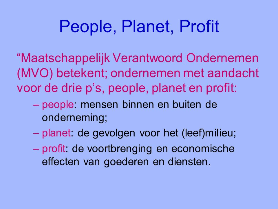 People, Planet, Profit Maatschappelijk Verantwoord Ondernemen (MVO) betekent; ondernemen met aandacht voor de drie p's, people, planet en profit: –people: mensen binnen en buiten de onderneming; –planet: de gevolgen voor het (leef)milieu; –profit: de voortbrenging en economische effecten van goederen en diensten.