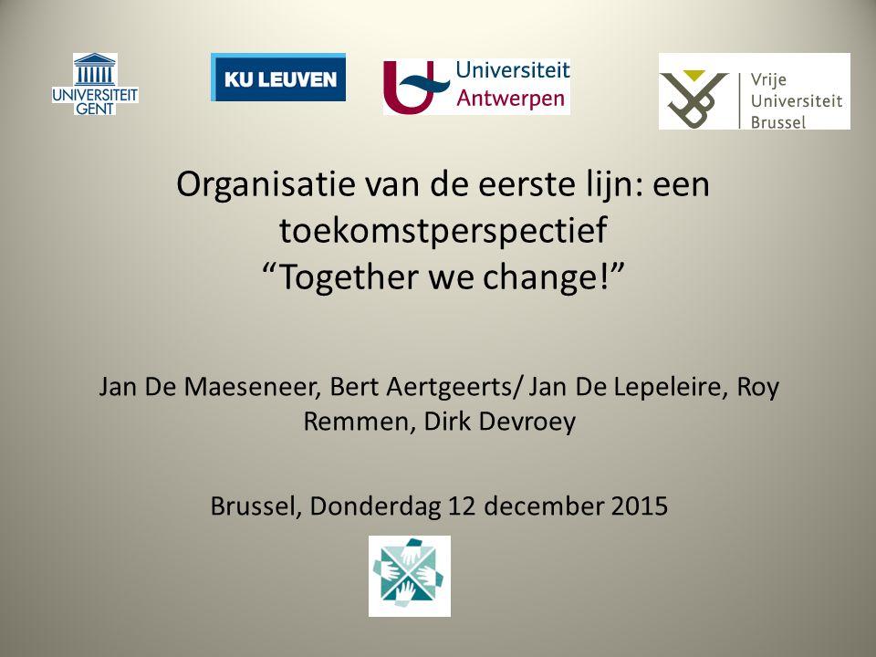 Organisatie van de eerste lijn: een toekomstperspectief Together we change! Jan De Maeseneer, Bert Aertgeerts/ Jan De Lepeleire, Roy Remmen, Dirk Devroey Brussel, Donderdag 12 december 2015