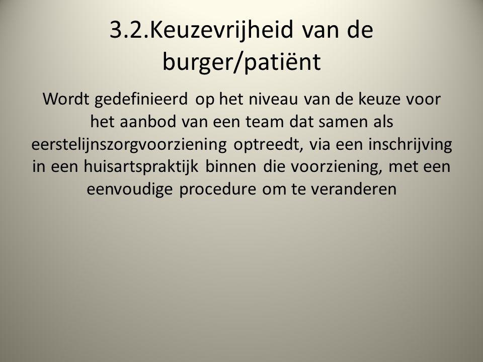 3.2.Keuzevrijheid van de burger/patiënt Wordt gedefinieerd op het niveau van de keuze voor het aanbod van een team dat samen als eerstelijnszorgvoorziening optreedt, via een inschrijving in een huisartspraktijk binnen die voorziening, met een eenvoudige procedure om te veranderen