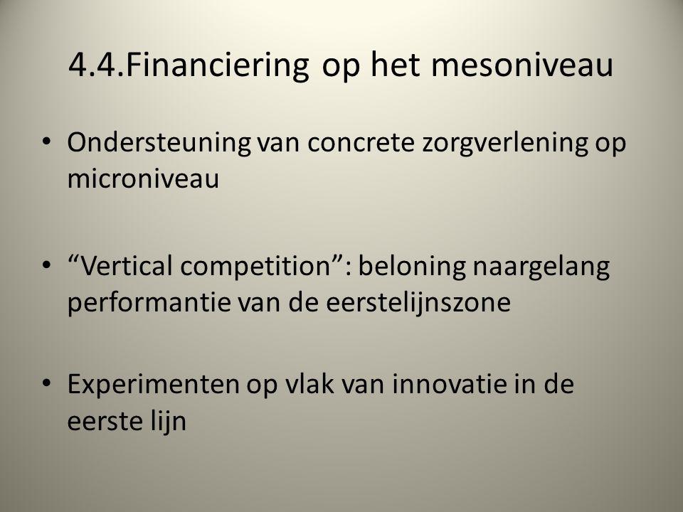 4.4.Financiering op het mesoniveau Ondersteuning van concrete zorgverlening op microniveau Vertical competition : beloning naargelang performantie van de eerstelijnszone Experimenten op vlak van innovatie in de eerste lijn