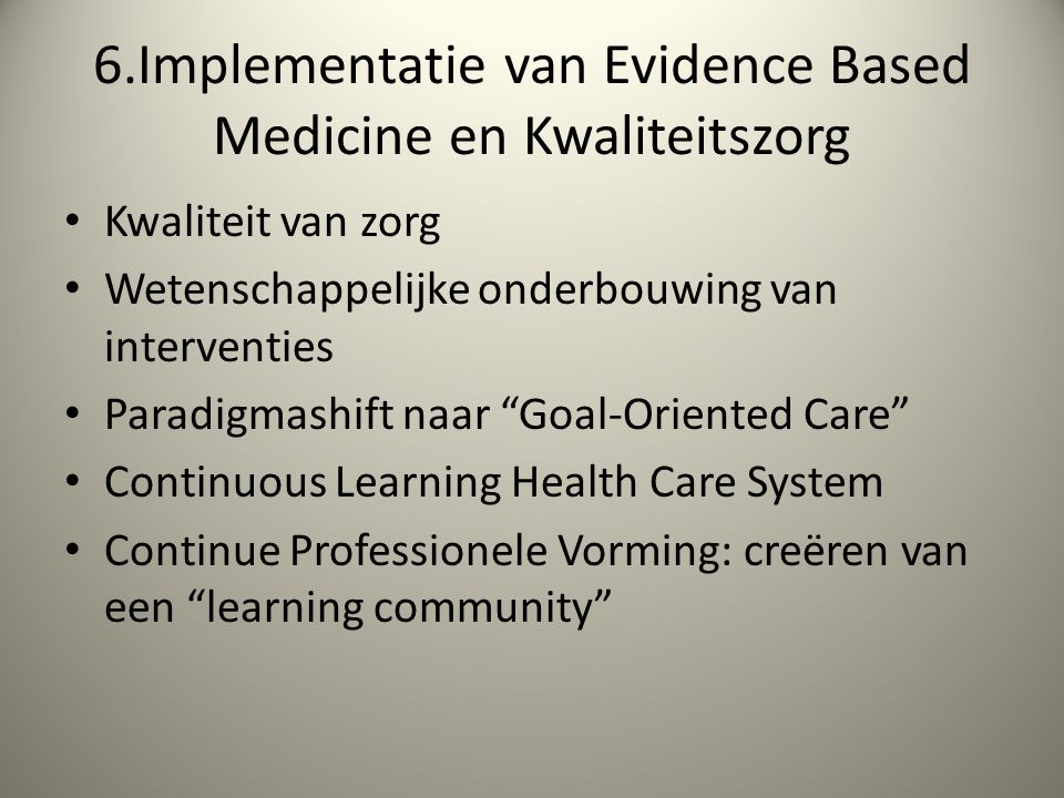 6.Implementatie van Evidence Based Medicine en Kwaliteitszorg Kwaliteit van zorg Wetenschappelijke onderbouwing van interventies Paradigmashift naar Goal-Oriented Care Continuous Learning Health Care System Continue Professionele Vorming: creëren van een learning community
