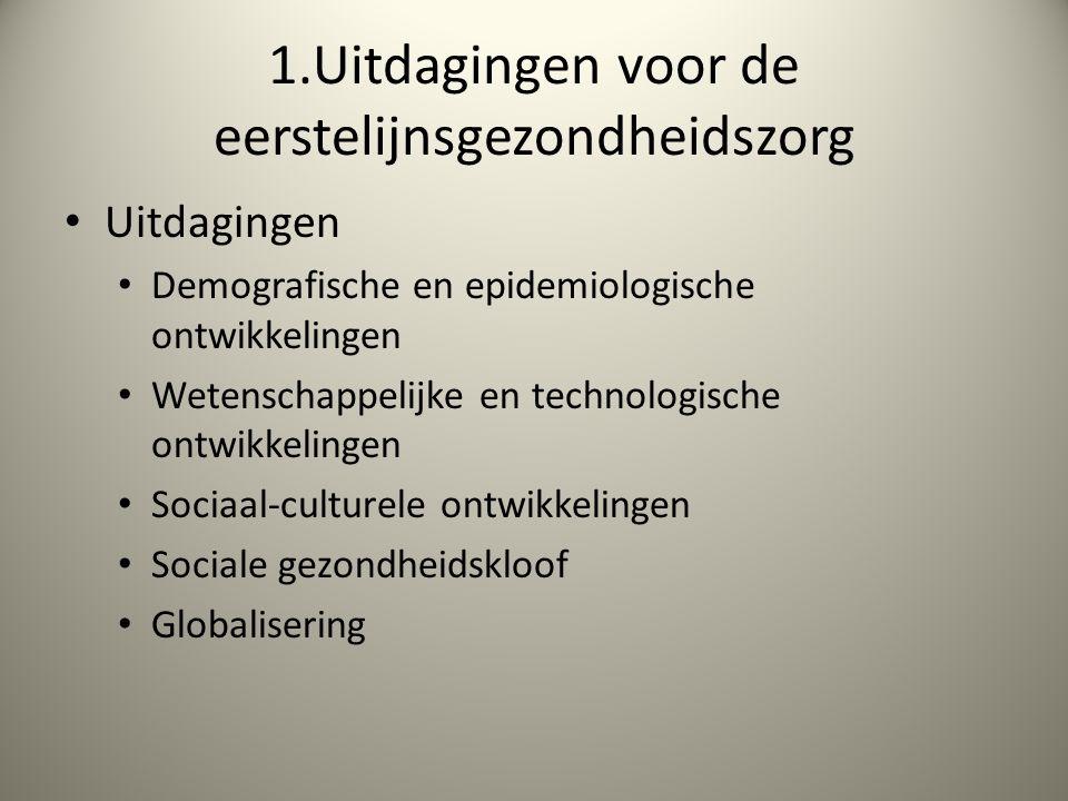 1.Uitdagingen voor de eerstelijnsgezondheidszorg Uitdagingen Demografische en epidemiologische ontwikkelingen Wetenschappelijke en technologische ontwikkelingen Sociaal-culturele ontwikkelingen Sociale gezondheidskloof Globalisering