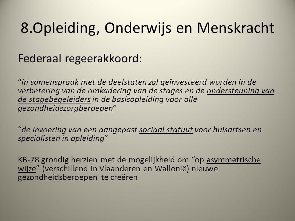 8.Opleiding, Onderwijs en Menskracht Federaal regeerakkoord: in samenspraak met de deelstaten zal geïnvesteerd worden in de verbetering van de omkadering van de stages en de ondersteuning van de stagebegeleiders in de basisopleiding voor alle gezondheidszorgberoepen de invoering van een aangepast sociaal statuut voor huisartsen en specialisten in opleiding KB-78 grondig herzien met de mogelijkheid om op asymmetrische wijze (verschillend in Vlaanderen en Wallonië) nieuwe gezondheidsberoepen te creëren