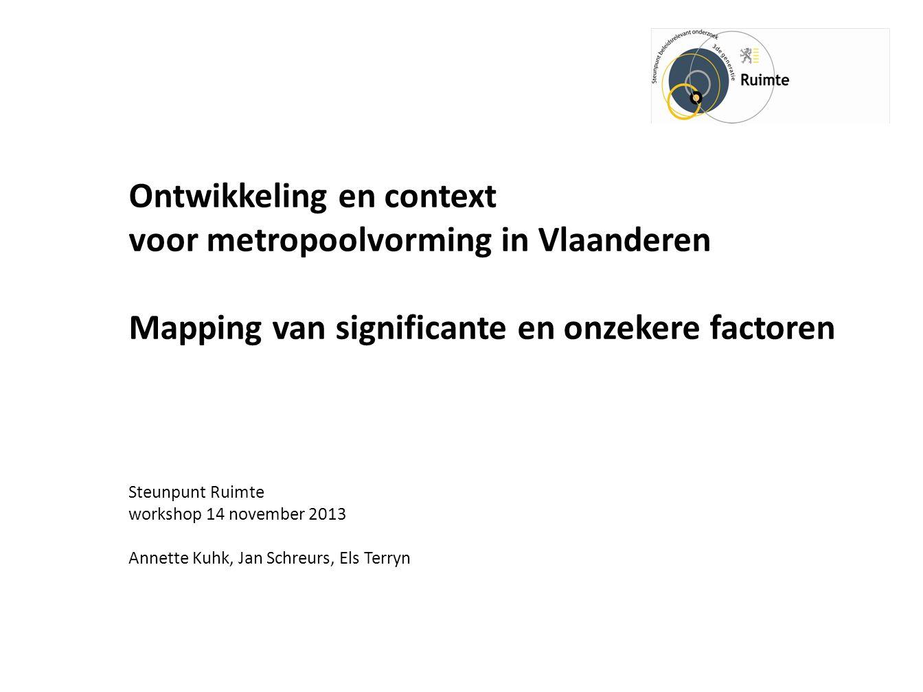 Ontwikkeling en context voor metropoolvorming in Vlaanderen Mapping van significante en onzekere factoren Steunpunt Ruimte workshop 14 november 2013 Annette Kuhk, Jan Schreurs, Els Terryn
