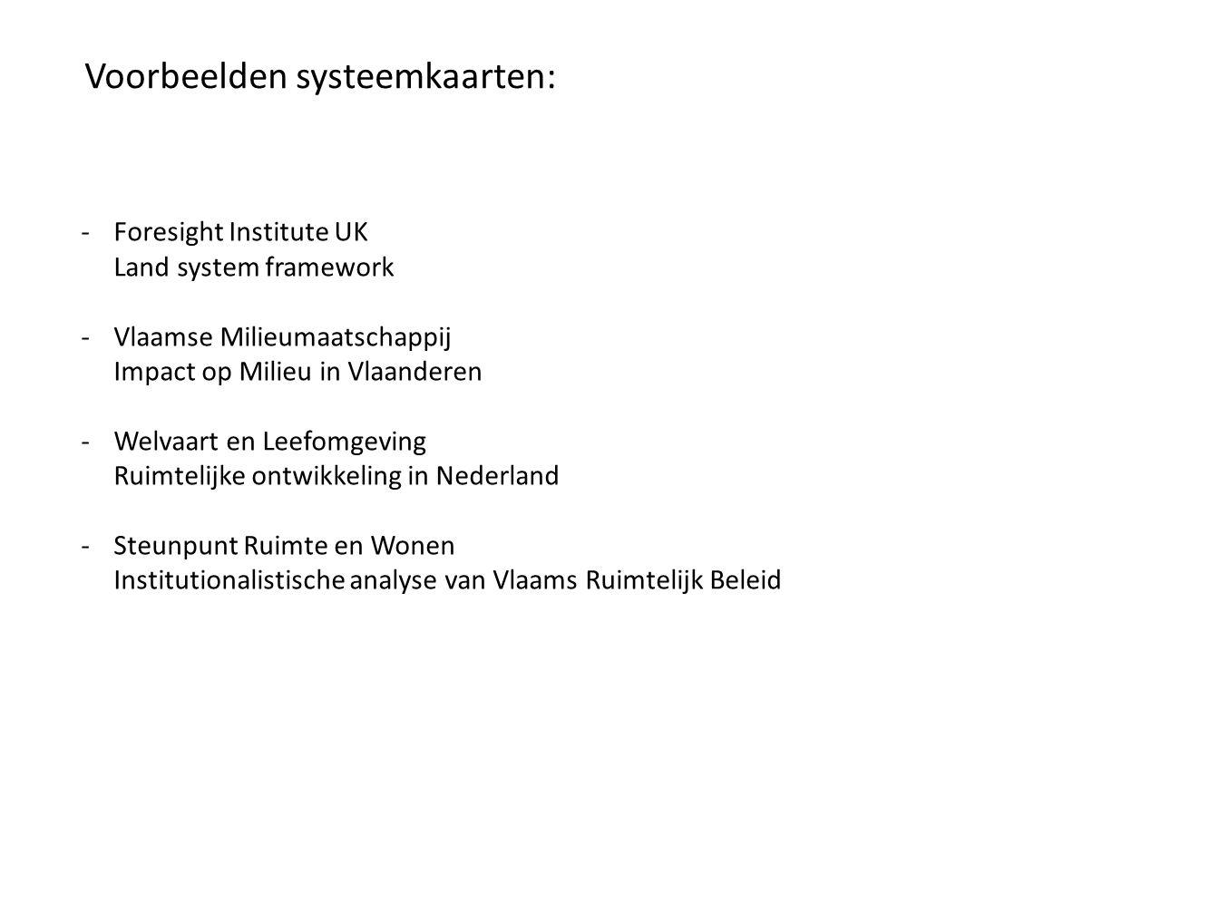 Voorbeelden systeemkaarten: -Foresight Institute UK Land system framework -Vlaamse Milieumaatschappij Impact op Milieu in Vlaanderen -Welvaart en Leefomgeving Ruimtelijke ontwikkeling in Nederland -Steunpunt Ruimte en Wonen Institutionalistische analyse van Vlaams Ruimtelijk Beleid