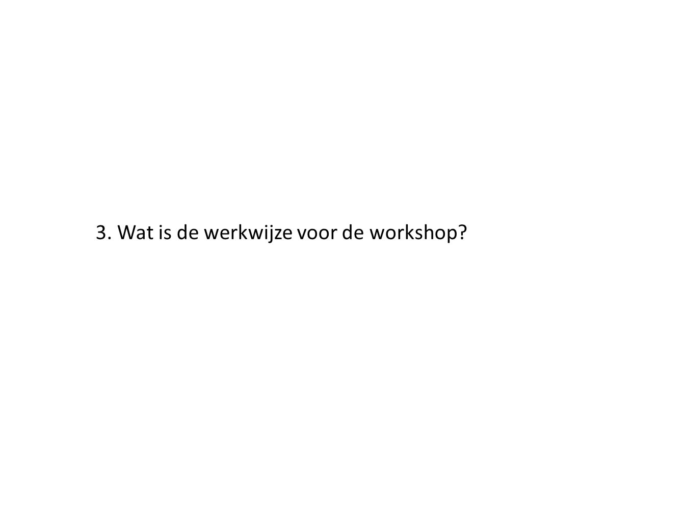 3. Wat is de werkwijze voor de workshop?