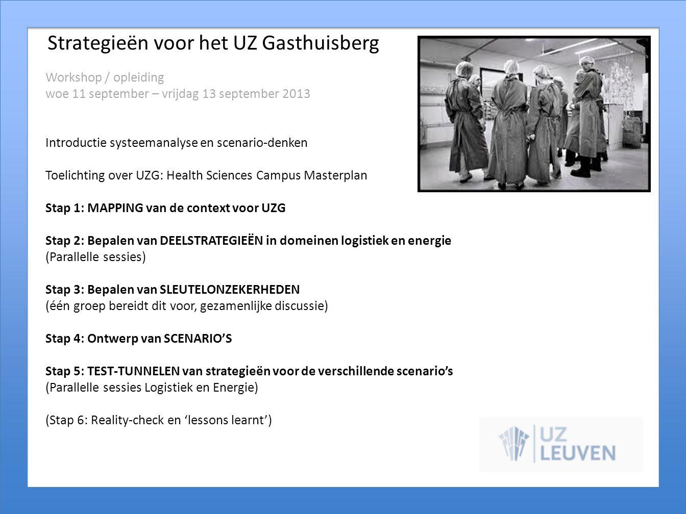 Strategieën voor het UZ Gasthuisberg Workshop / opleiding woe 11 september – vrijdag 13 september 2013 Introductie systeemanalyse en scenario-denken Toelichting over UZG: Health Sciences Campus Masterplan Stap 1: MAPPING van de context voor UZG Stap 2: Bepalen van DEELSTRATEGIEËN in domeinen logistiek en energie (Parallelle sessies) Stap 3: Bepalen van SLEUTELONZEKERHEDEN (één groep bereidt dit voor, gezamenlijke discussie) Stap 4: Ontwerp van SCENARIO'S Stap 5: TEST-TUNNELEN van strategieën voor de verschillende scenario's (Parallelle sessies Logistiek en Energie) (Stap 6: Reality-check en 'lessons learnt')
