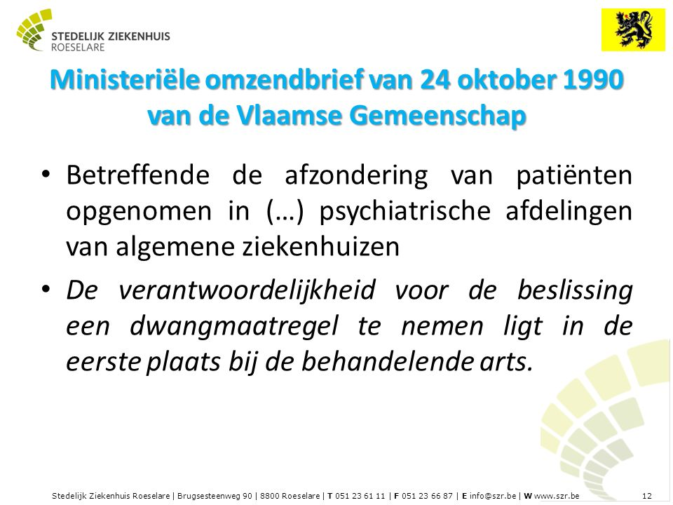 Stedelijk Ziekenhuis Roeselare | Brugsesteenweg 90 | 8800 Roeselare | T 051 23 61 11 | F 051 23 66 87 | E info@szr.be | W www.szr.be 12 Ministeriële omzendbrief van 24 oktober 1990 van de Vlaamse Gemeenschap Betreffende de afzondering van patiënten opgenomen in (…) psychiatrische afdelingen van algemene ziekenhuizen De verantwoordelijkheid voor de beslissing een dwangmaatregel te nemen ligt in de eerste plaats bij de behandelende arts.