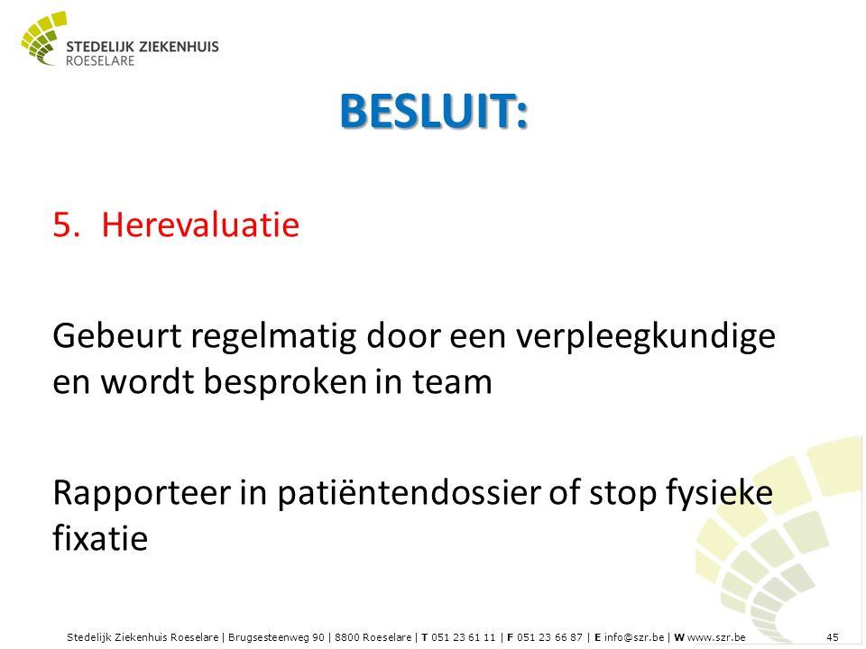 Stedelijk Ziekenhuis Roeselare | Brugsesteenweg 90 | 8800 Roeselare | T 051 23 61 11 | F 051 23 66 87 | E info@szr.be | W www.szr.be 45 BESLUIT: 5.Herevaluatie Gebeurt regelmatig door een verpleegkundige en wordt besproken in team Rapporteer in patiëntendossier of stop fysieke fixatie