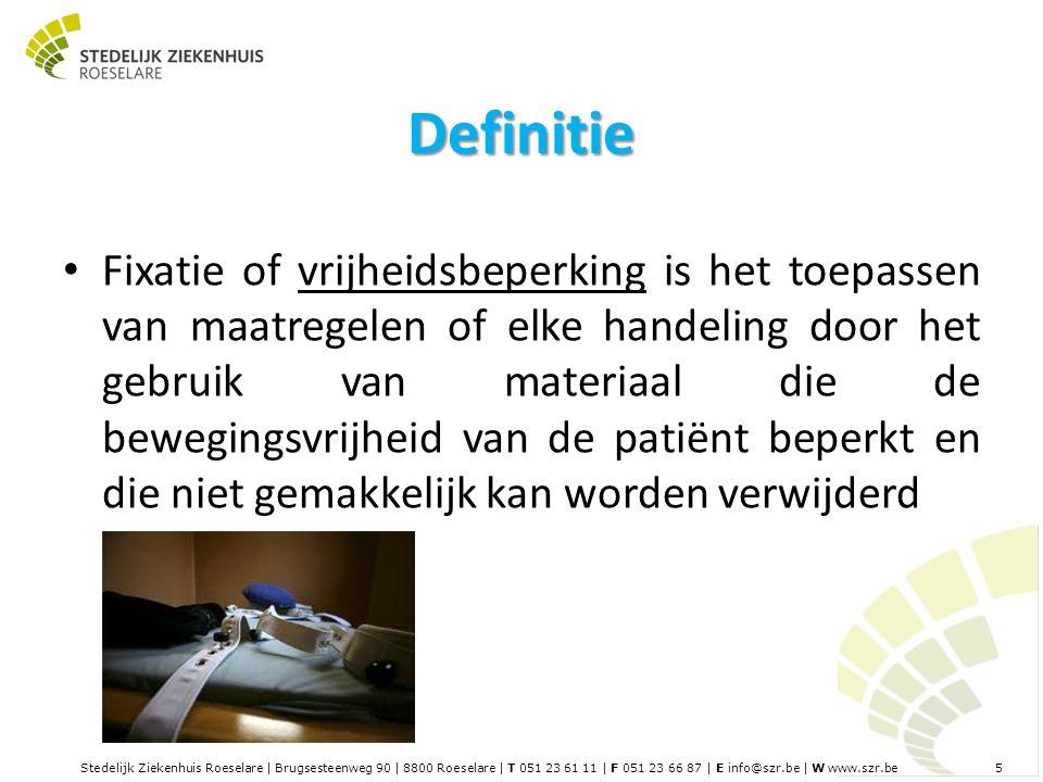Stedelijk Ziekenhuis Roeselare | Brugsesteenweg 90 | 8800 Roeselare | T 051 23 61 11 | F 051 23 66 87 | E info@szr.be | W www.szr.be 5 Definitie Fixatie of vrijheidsbeperking is het toepassen van maatregelen of elke handeling door het gebruik van materiaal die de bewegingsvrijheid van de patiënt beperkt en die niet gemakkelijk kan worden verwijderd