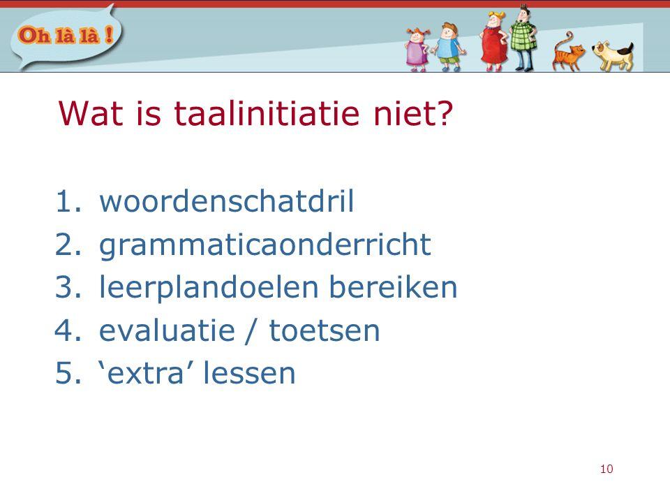 10 Wat is taalinitiatie niet? 1.woordenschatdril 2.grammaticaonderricht 3.leerplandoelen bereiken 4.evaluatie / toetsen 5.'extra' lessen