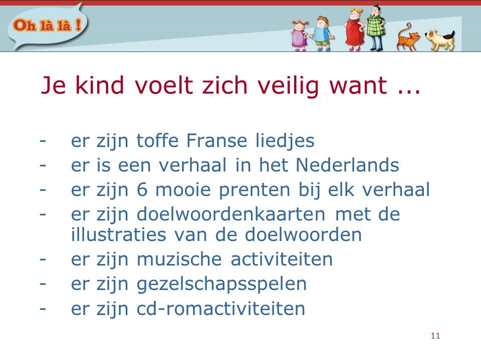 11 Je kind voelt zich veilig want... -er zijn toffe Franse liedjes -er is een verhaal in het Nederlands -er zijn 6 mooie prenten bij elk verhaal -er z