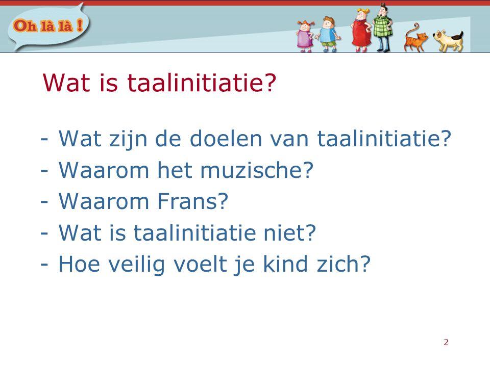 2 Wat is taalinitiatie? -Wat zijn de doelen van taalinitiatie? -Waarom het muzische? -Waarom Frans? -Wat is taalinitiatie niet? -Hoe veilig voelt je k