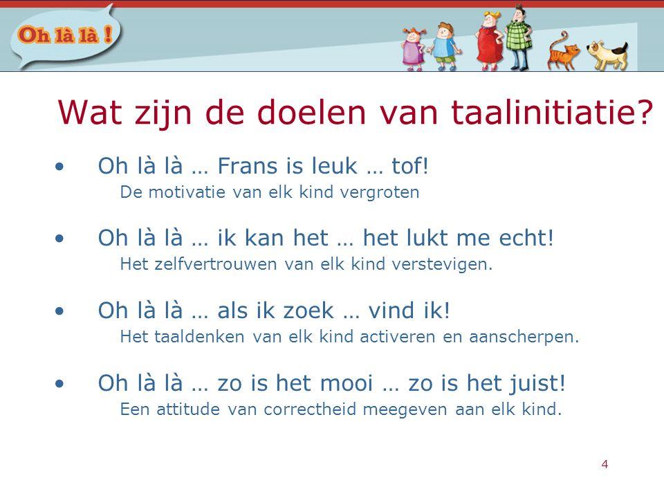 4 Wat zijn de doelen van taalinitiatie? Oh là là … Frans is leuk … tof! De motivatie van elk kind vergroten Oh là là … ik kan het … het lukt me echt!