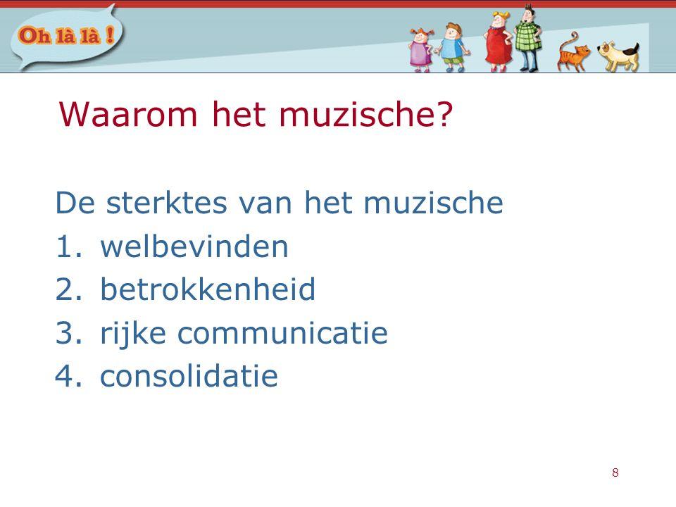 8 Waarom het muzische? De sterktes van het muzische 1.welbevinden 2.betrokkenheid 3.rijke communicatie 4.consolidatie