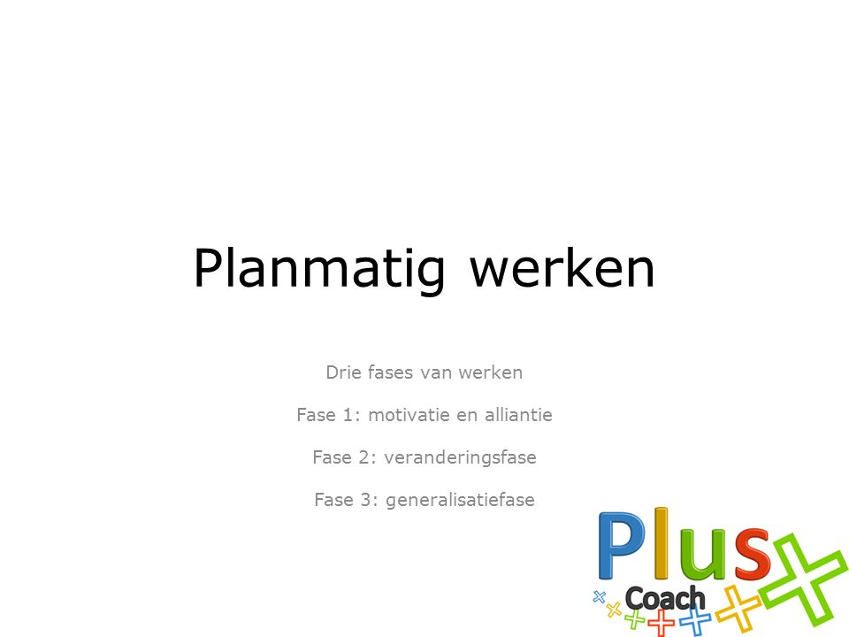 Planmatig werken Drie fases van werken Fase 1: motivatie en alliantie Fase 2: veranderingsfase Fase 3: generalisatiefase