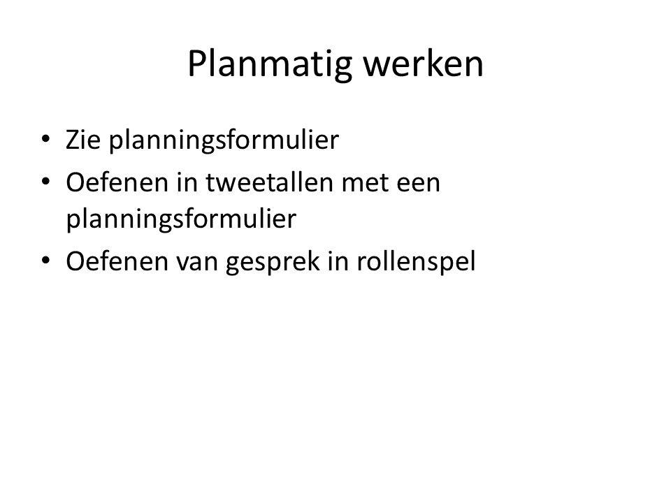 Planmatig werken Zie planningsformulier Oefenen in tweetallen met een planningsformulier Oefenen van gesprek in rollenspel