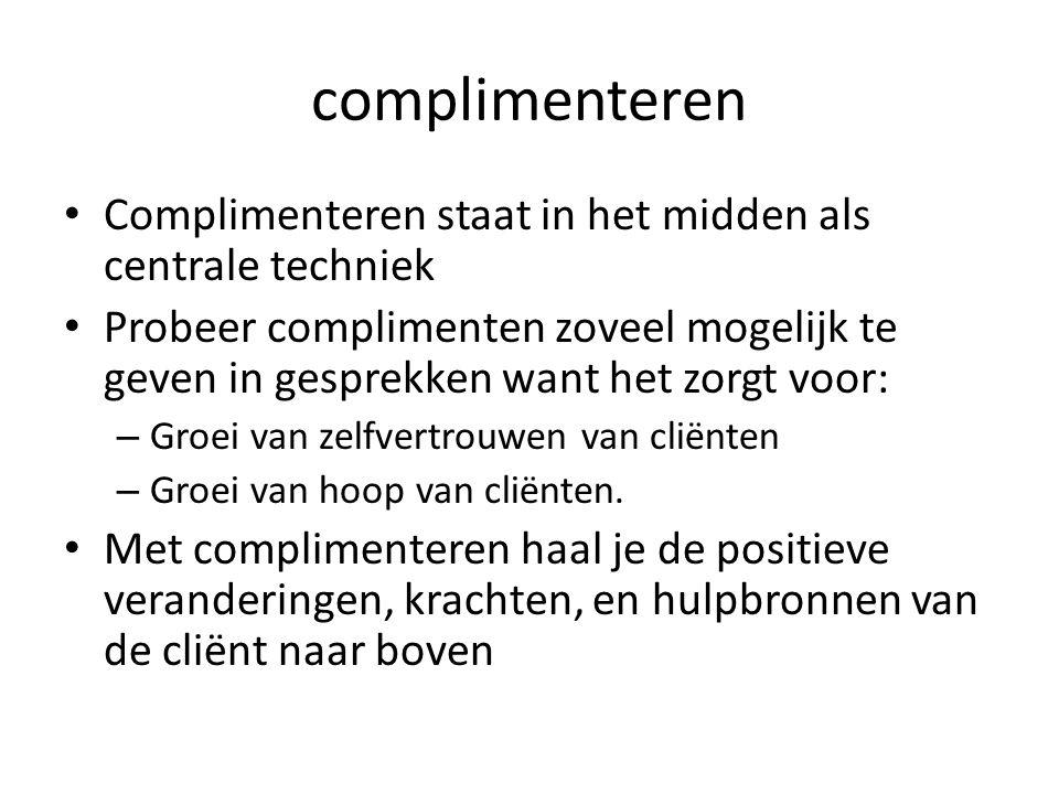 complimenteren Complimenteren staat in het midden als centrale techniek Probeer complimenten zoveel mogelijk te geven in gesprekken want het zorgt voor: – Groei van zelfvertrouwen van cliënten – Groei van hoop van cliënten.