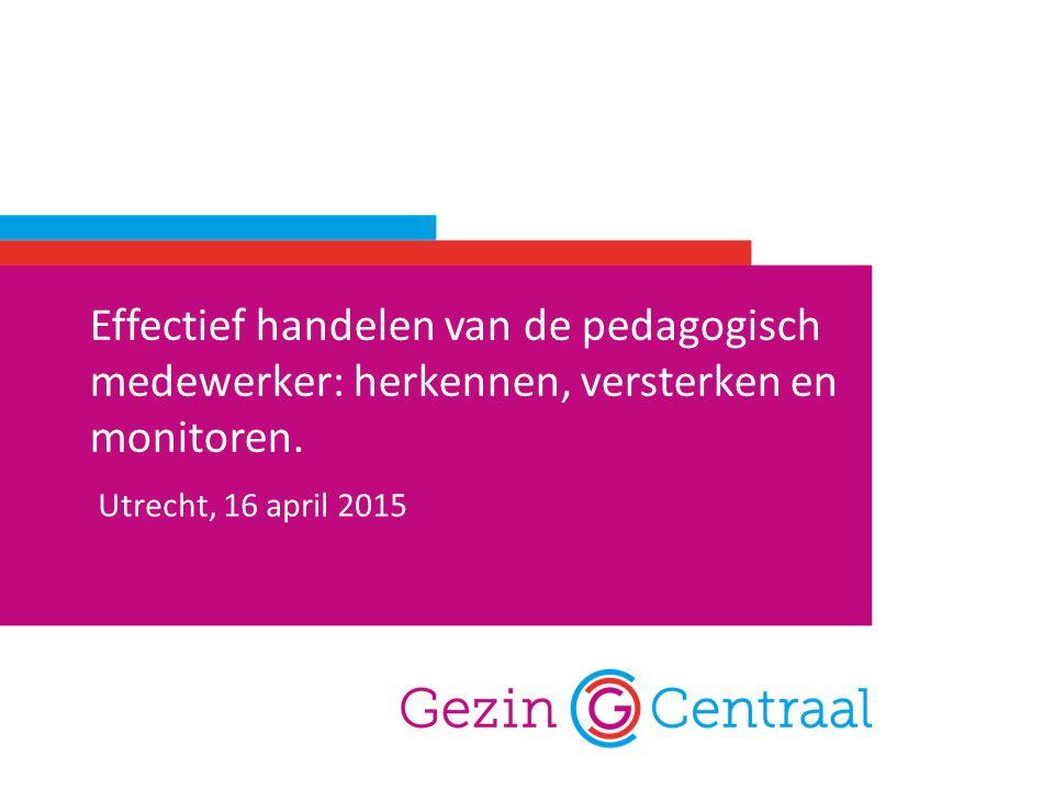 Effectief handelen van de pedagogisch medewerker: herkennen, versterken en monitoren. Utrecht, 16 april 2015