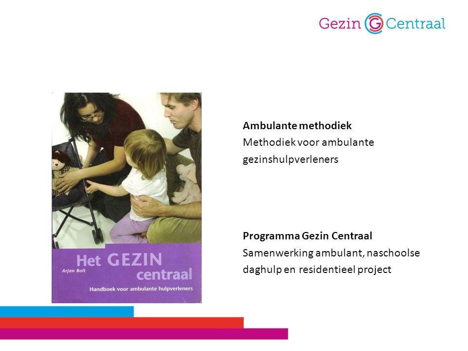 Ambulante methodiek Methodiek voor ambulante gezinshulpverleners Programma Gezin Centraal Samenwerking ambulant, naschoolse daghulp en residentieel project