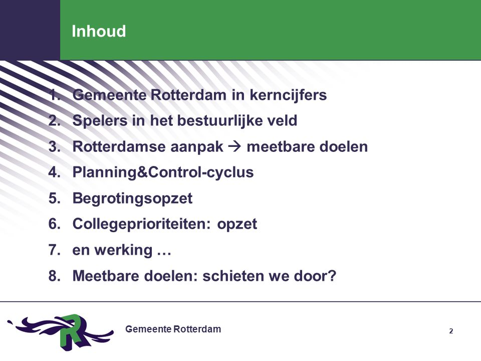 Gemeente Rotterdam 22 Inhoud 1.Gemeente Rotterdam in kerncijfers 2.Spelers in het bestuurlijke veld 3.Rotterdamse aanpak  meetbare doelen 4.Planning&Control-cyclus 5.Begrotingsopzet 6.Collegeprioriteiten: opzet 7.en werking … 8.Meetbare doelen: schieten we door
