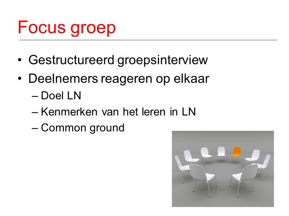 Focus groep Gestructureerd groepsinterview Deelnemers reageren op elkaar –Doel LN –Kenmerken van het leren in LN –Common ground