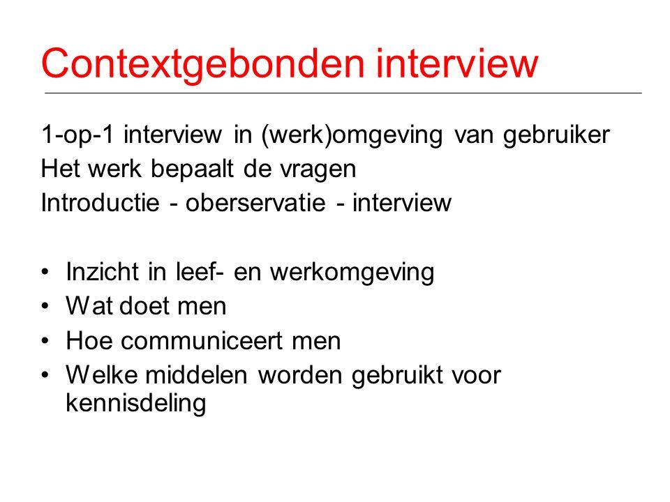 Contextgebonden interview 1-op-1 interview in (werk)omgeving van gebruiker Het werk bepaalt de vragen Introductie - oberservatie - interview Inzicht in leef- en werkomgeving Wat doet men Hoe communiceert men Welke middelen worden gebruikt voor kennisdeling