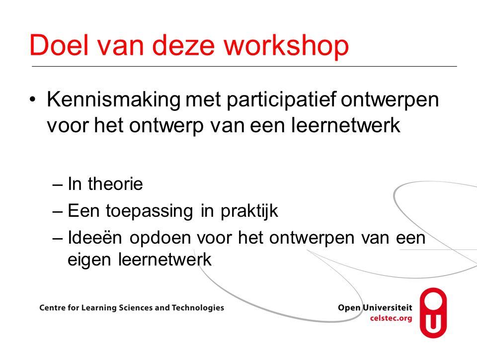 Doel van deze workshop Kennismaking met participatief ontwerpen voor het ontwerp van een leernetwerk –In theorie –Een toepassing in praktijk –Ideeën opdoen voor het ontwerpen van een eigen leernetwerk