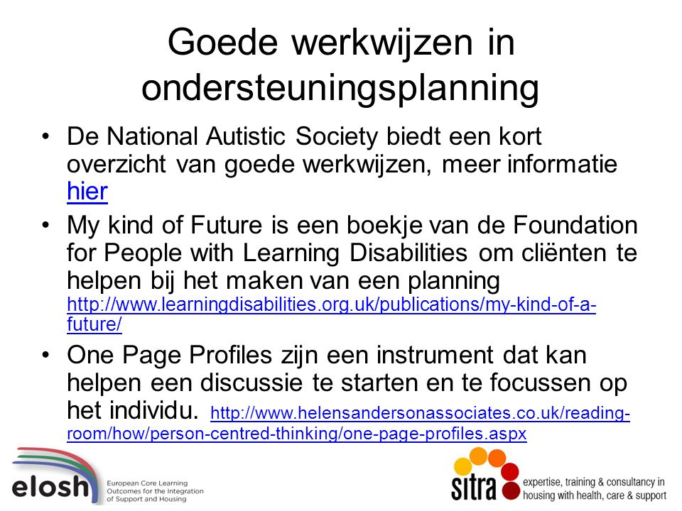 Goede werkwijzen in ondersteuningsplanning De National Autistic Society biedt een kort overzicht van goede werkwijzen, meer informatie hier hier My kind of Future is een boekje van de Foundation for People with Learning Disabilities om cliënten te helpen bij het maken van een planning http://www.learningdisabilities.org.uk/publications/my-kind-of-a- future/ http://www.learningdisabilities.org.uk/publications/my-kind-of-a- future/ One Page Profiles zijn een instrument dat kan helpen een discussie te starten en te focussen op het individu.