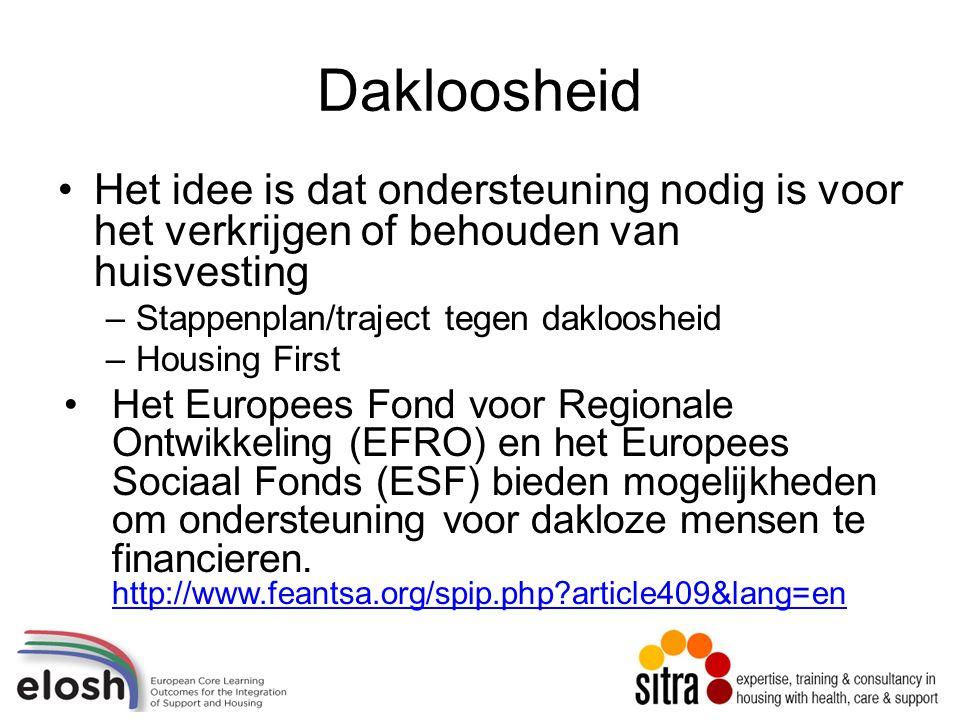 Dakloosheid Het idee is dat ondersteuning nodig is voor het verkrijgen of behouden van huisvesting –Stappenplan/traject tegen dakloosheid –Housing First Het Europees Fond voor Regionale Ontwikkeling (EFRO) en het Europees Sociaal Fonds (ESF) bieden mogelijkheden om ondersteuning voor dakloze mensen te financieren.