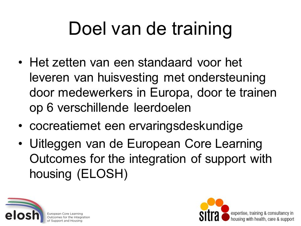 Doel van de training Het zetten van een standaard voor het leveren van huisvesting met ondersteuning door medewerkers in Europa, door te trainen op 6 verschillende leerdoelen cocreatiemet een ervaringsdeskundige Uitleggen van de European Core Learning Outcomes for the integration of support with housing (ELOSH)