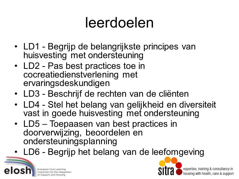leerdoelen LD1 - Begrijp de belangrijkste principes van huisvesting met ondersteuning LD2 - Pas best practices toe in cocreatiedienstverlening met ervaringsdeskundigen LD3 - Beschrijf de rechten van de cliënten LD4 - Stel het belang van gelijkheid en diversiteit vast in goede huisvesting met ondersteuning LD5 – Toepaasen van best practices in doorverwijzing, beoordelen en ondersteuningsplanning LD6 - Begrijp het belang van de leefomgeving