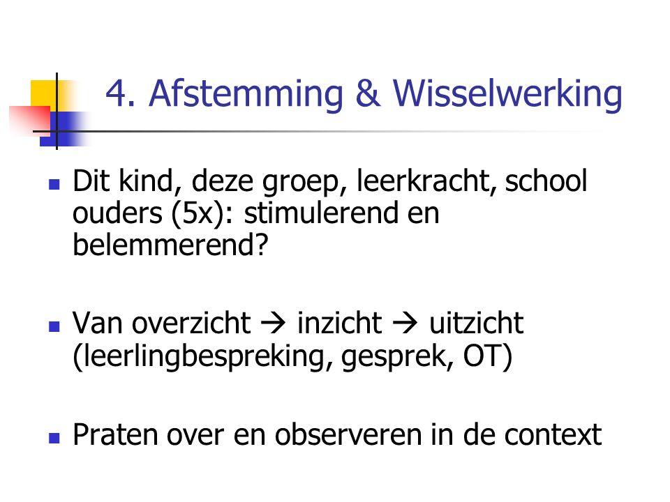 4. Afstemming & Wisselwerking Dit kind, deze groep, leerkracht, school ouders (5x): stimulerend en belemmerend? Van overzicht  inzicht  uitzicht (le