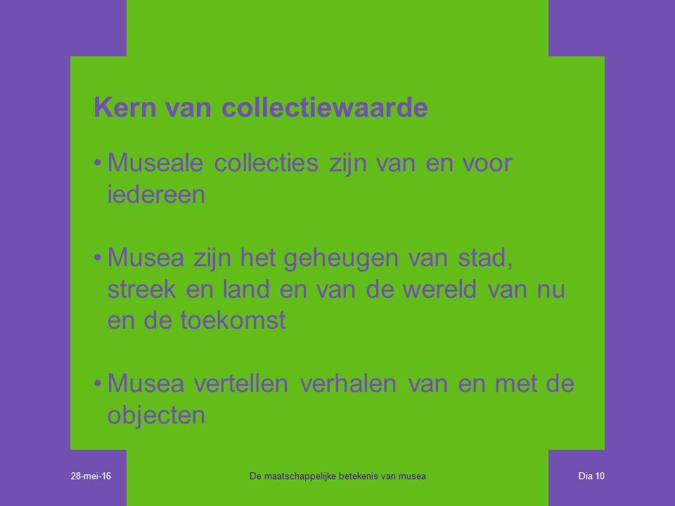 Kern van collectiewaarde Museale collecties zijn van en voor iedereen Musea zijn het geheugen van stad, streek en land en van de wereld van nu en de toekomst Musea vertellen verhalen van en met de objecten De maatschappelijke betekenis van musea Dia 10 28-mei-16