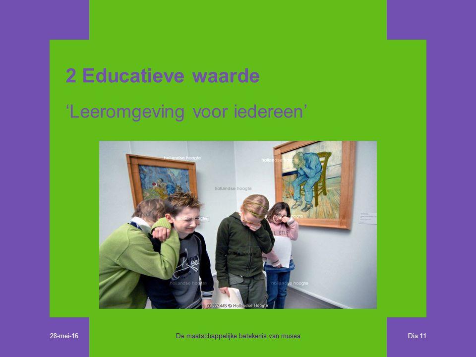 2 Educatieve waarde 'Leeromgeving voor iedereen' De maatschappelijke betekenis van musea Dia 11 28-mei-16