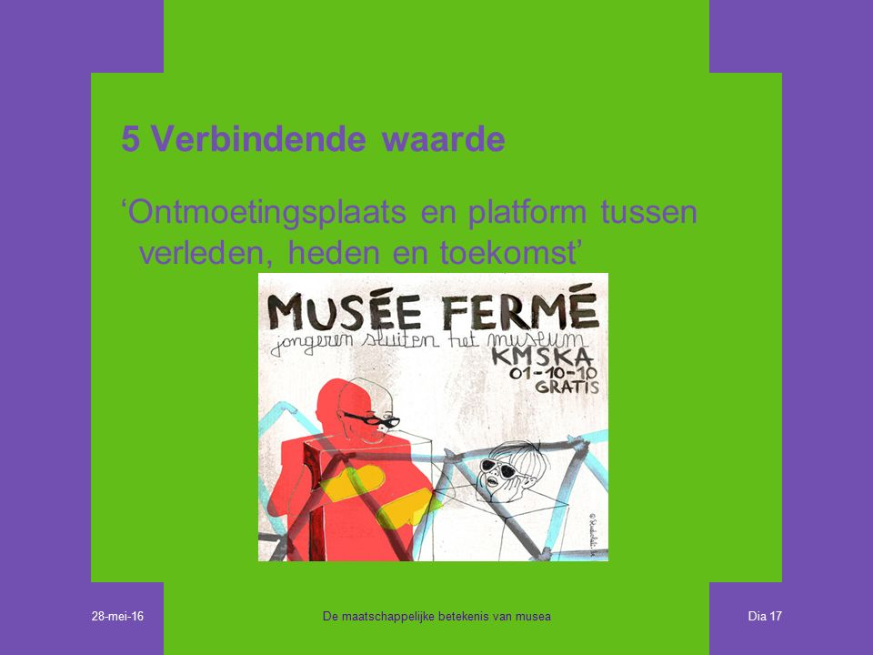 5 Verbindende waarde 'Ontmoetingsplaats en platform tussen verleden, heden en toekomst' De maatschappelijke betekenis van musea Dia 17 28-mei-16