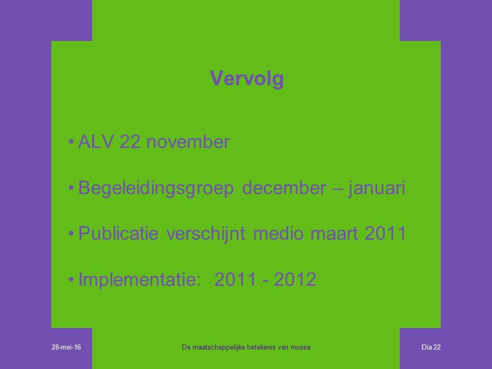 Vervolg ALV 22 november Begeleidingsgroep december – januari Publicatie verschijnt medio maart 2011 Implementatie: 2011 - 2012 De maatschappelijke betekenis van musea Dia 22 28-mei-16