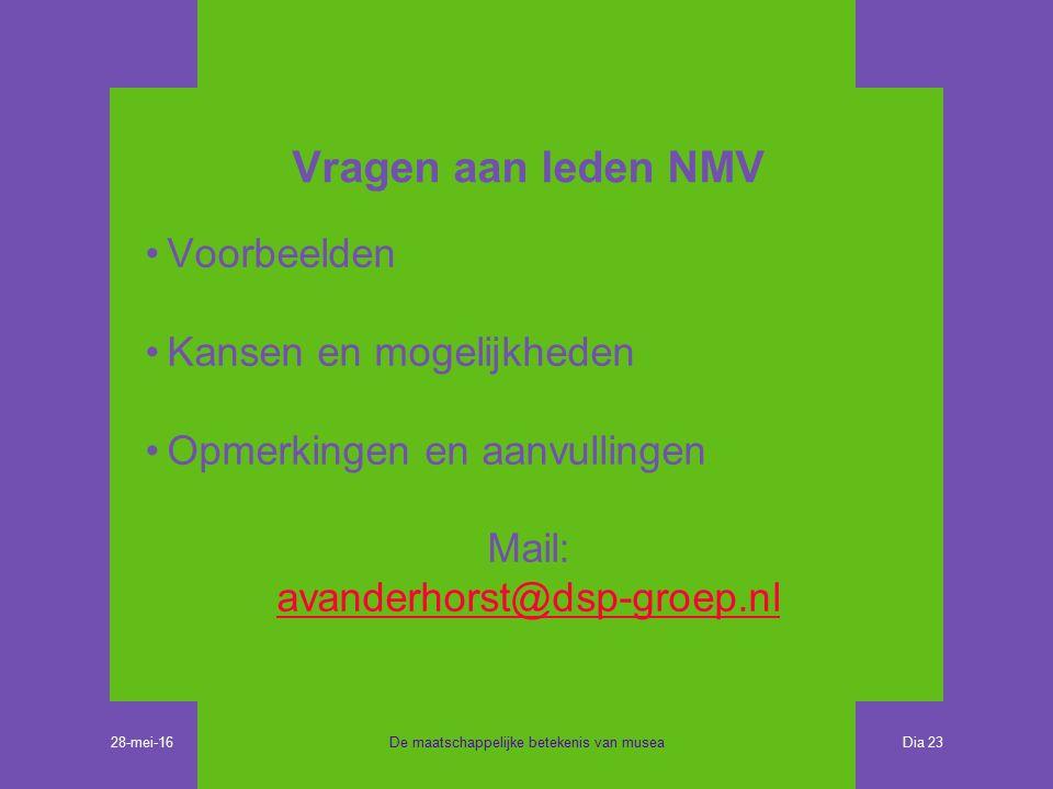 Vragen aan leden NMV Voorbeelden Kansen en mogelijkheden Opmerkingen en aanvullingen Mail: avanderhorst@dsp-groep.nl De maatschappelijke betekenis van musea Dia 23 28-mei-16