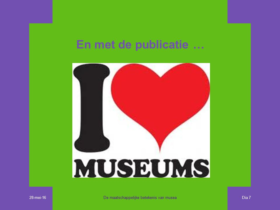 En met de publicatie … De maatschappelijke betekenis van musea Dia 7 28-mei-16