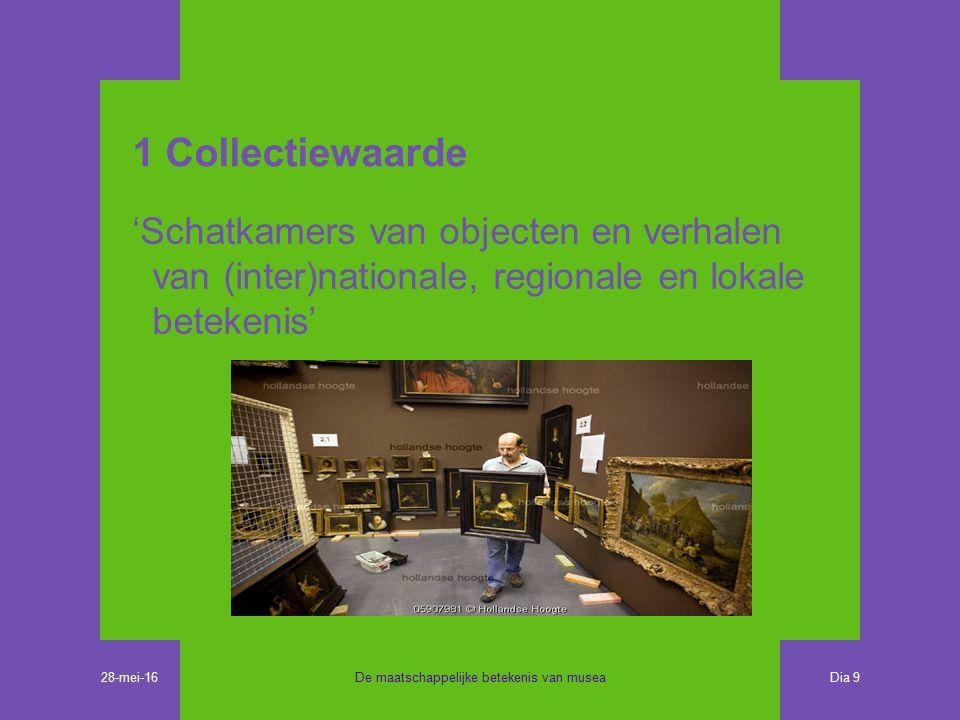 1 Collectiewaarde 'Schatkamers van objecten en verhalen van (inter)nationale, regionale en lokale betekenis' De maatschappelijke betekenis van musea Dia 9 28-mei-16