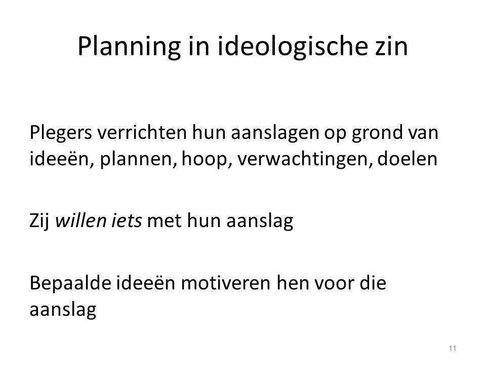 Planning in ideologische zin Plegers verrichten hun aanslagen op grond van ideeën, plannen, hoop, verwachtingen, doelen Zij willen iets met hun aanslag Bepaalde ideeën motiveren hen voor die aanslag 11
