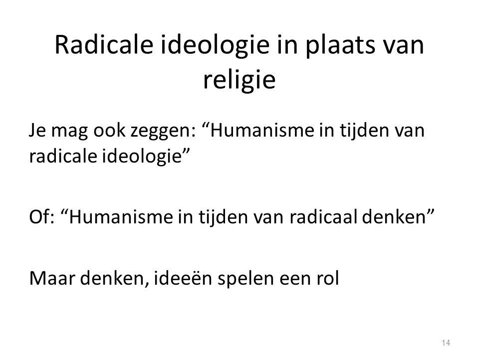 Radicale ideologie in plaats van religie Je mag ook zeggen: Humanisme in tijden van radicale ideologie Of: Humanisme in tijden van radicaal denken Maar denken, ideeën spelen een rol 14