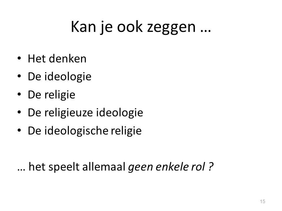 Kan je ook zeggen … Het denken De ideologie De religie De religieuze ideologie De ideologische religie … het speelt allemaal geen enkele rol .