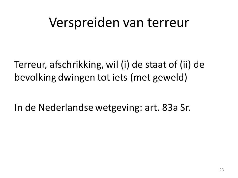 Verspreiden van terreur Terreur, afschrikking, wil (i) de staat of (ii) de bevolking dwingen tot iets (met geweld) In de Nederlandse wetgeving: art.