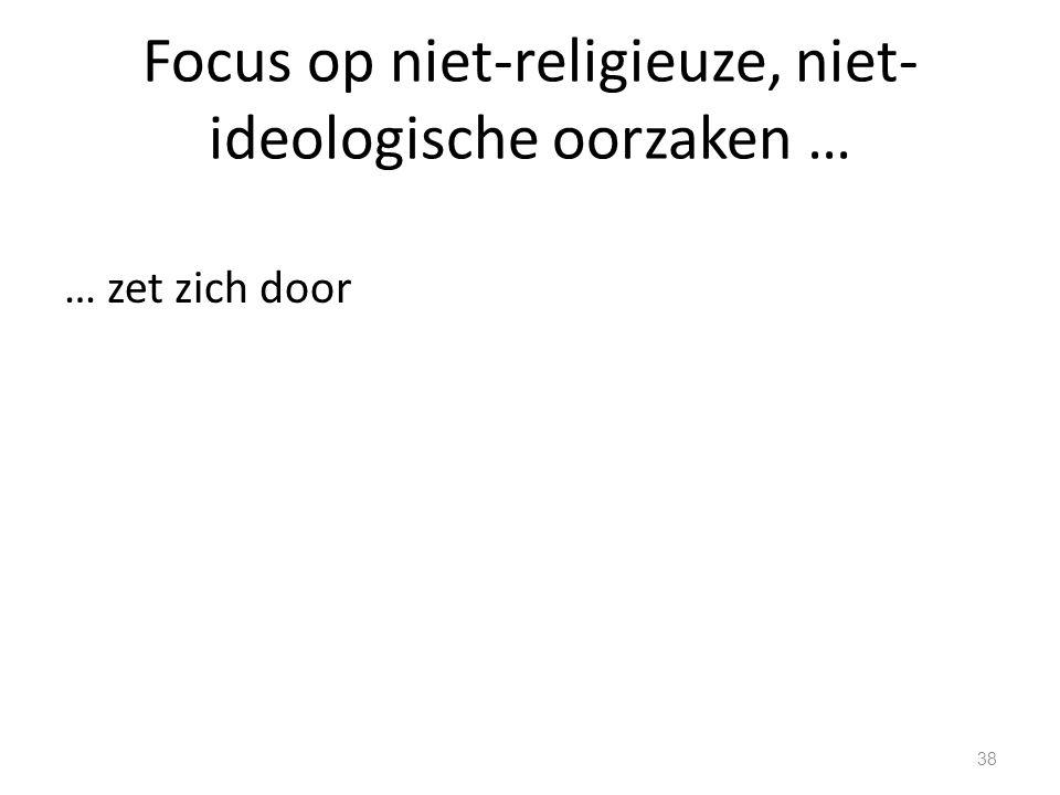 Focus op niet-religieuze, niet- ideologische oorzaken … … zet zich door 38