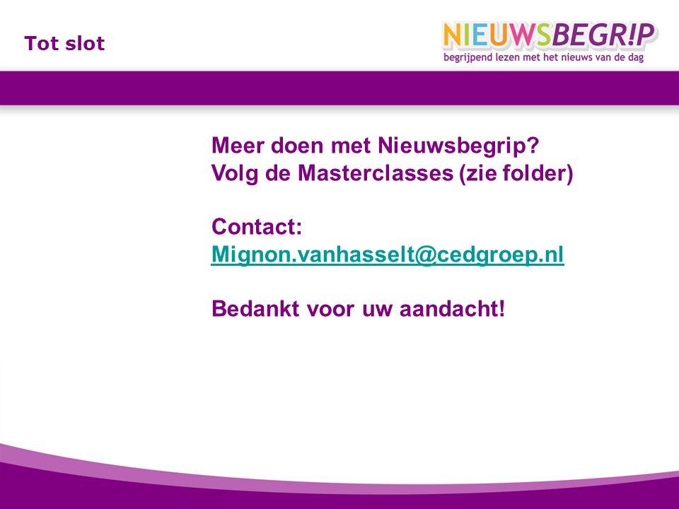 Tot slot Meer doen met Nieuwsbegrip? Volg de Masterclasses (zie folder) Contact: Mignon.vanhasselt@cedgroep.nl Bedankt voor uw aandacht!
