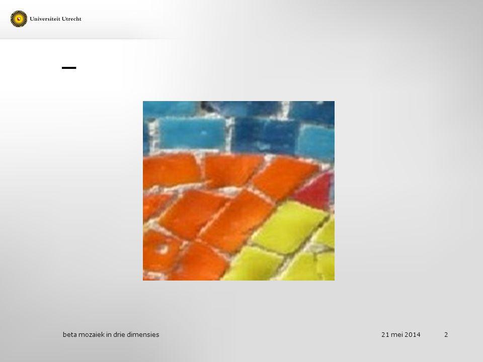 Integrale doelen 21 mei 2014 beta mozaiek in drie dimensies 23